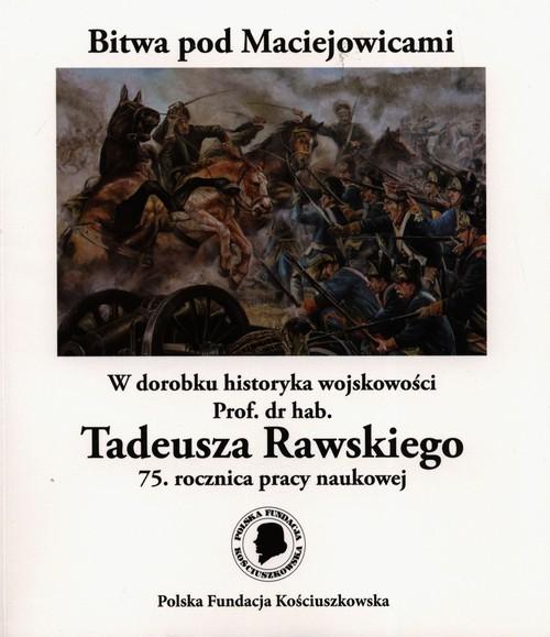 okładka Bitwa pod Maciejowicami W dorobku historyka wojskowości Prof. dr hab. Tadeusza Rawskiego 75. rocznica pracy naukowejksiążka      Rawski Tadeusz