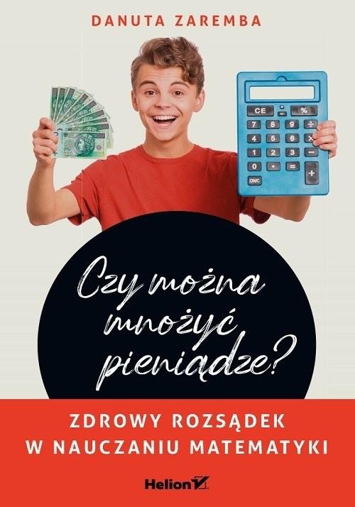 okładka Czy można mnożyć pieniądze? Zdrowy rozsądek w nauczaniu matematykiksiążka |  | Danuta Zaremba