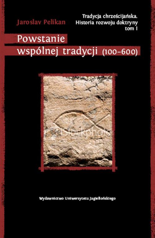 okładka Tradycja chrześcijańska Historia rozwoju doktryny Tom I Powstanie wspólnej tradycji (100-600)książka |  | Pelikan Jaroslav