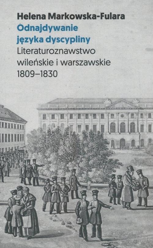 okładka Odnajdywanie języka dyscypliny Literaturoznawstwo wileńskie i warszawskie 1809-1830książka |  | Markowska-Fulara Helena