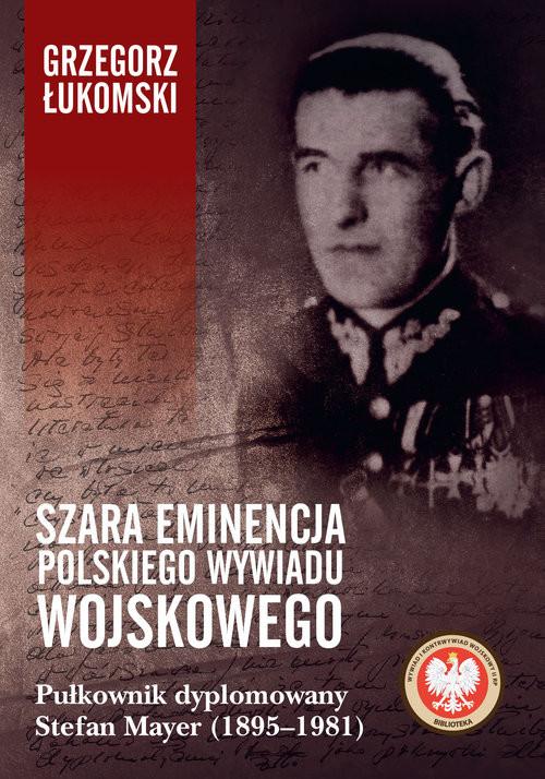 okładka Szara eminencja polskiego wywiadu wojskowego Pułkownik dyplomowany Stefan Mayer (1895–1981)książka |  | Grzegorz Łukomski