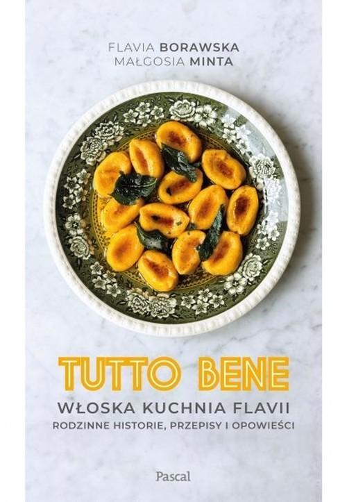 okładka Tutto bene. Włoska kuchnia Flavii. Rodzinne historie, przepisy i opowieściksiążka      Flavia Borawska, Minta Małgorzata