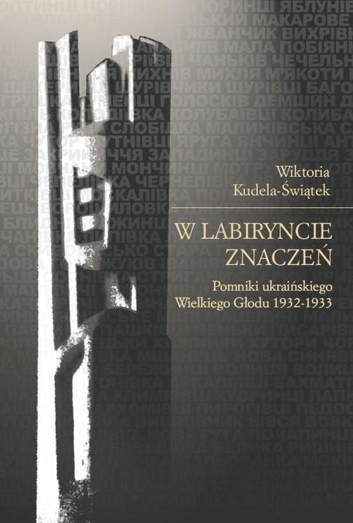 okładka W labiryncie znaczeń Pomniki ukraińskiego Wielkiego Głodu 1932-1933książka      Kudela-Świątek Wiktoria