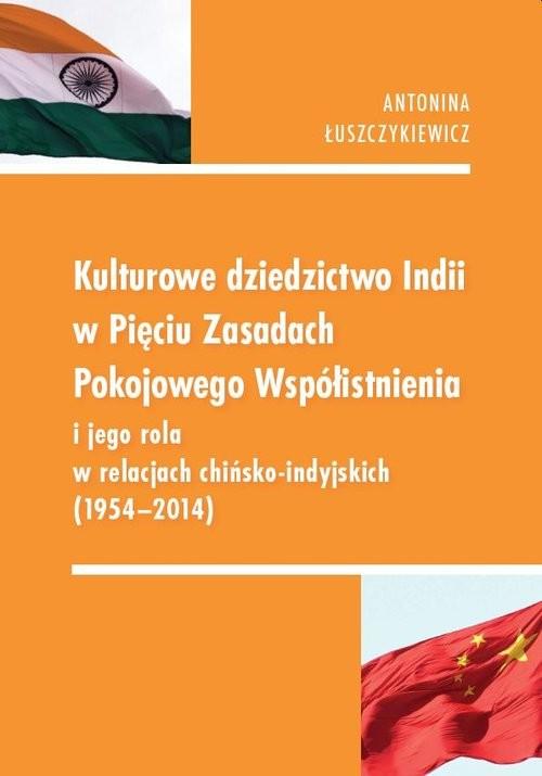 okładka Kulturowe dziedzictwo Indii w Pięciu Zasadach Pokojowego Współistnienia i jego rola w relacjach chińsko-indyjskich 1954-2014książka      Antonina  Łuszczykiewicz