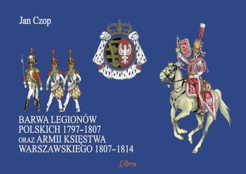 okładka Barwa Legionów Polskich 1797-1807 oraz Księstwa Warszawskiego 1807-1814książka |  | Czop Jan
