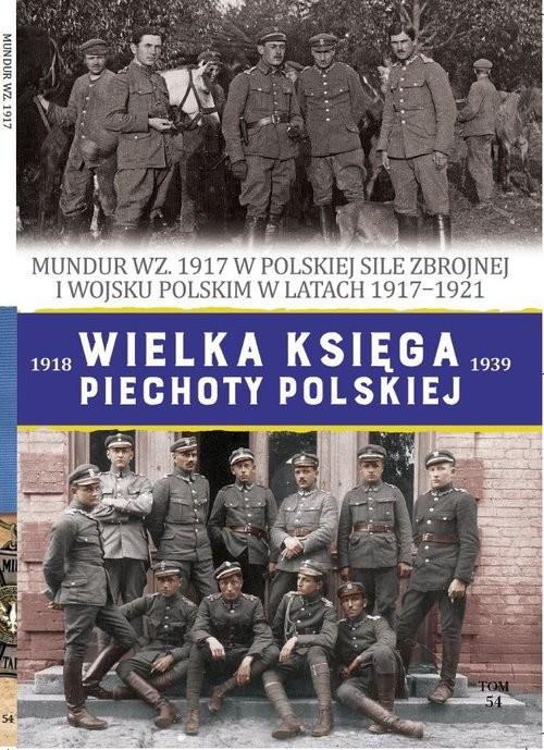 okładka Wielka Księga Piechoty Polskiej Tom 54 Mundur WZ.1917książka      Krukowski Piotr