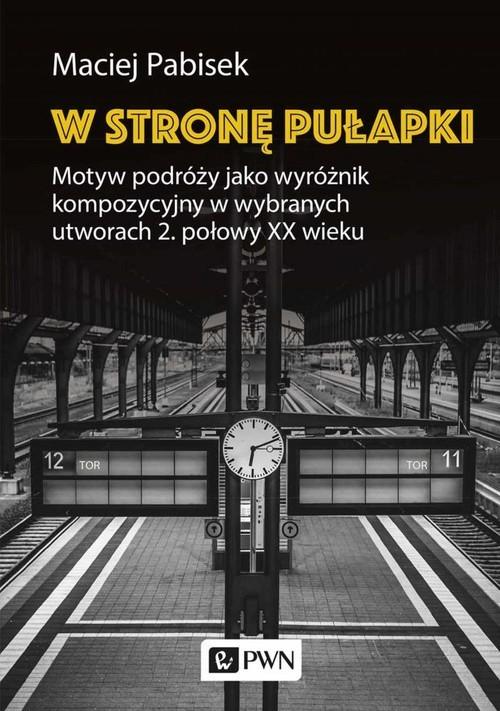 okładka W stronę pułapki Motyw podróży jako wyróżnik kompozycyjny w wybranych utworach 2 połowy XX wiekuksiążka |  | Maciej Pabisek
