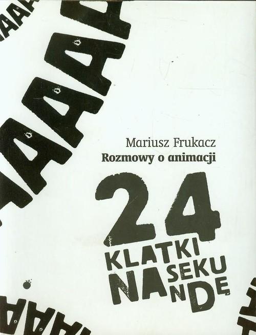 okładka 24 klatki na sekundę Rozmowy o animacjiksiążka      Frukacz Mariusz
