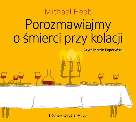 okładka Porozmawiajmy o śmierci przy kolacjiaudiobook | MP3 | Michael Hebb