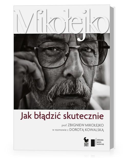 okładka Jak błądzić skutecznie Prof. Zbigniew Mikołejko w rozmowie z Dorotą Kowalskąksiążka      Dorota Kowalska