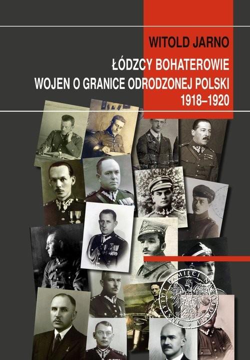 okładka Łódzcy bohaterowie wojen o granice odrodzonej Polski 1918-1920książka |  | Jarno Witold