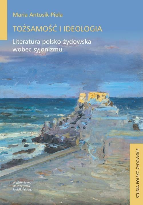 okładka Tożsamość i ideologia Literatura polsko-żydowska wobec syjonizmuksiążka |  | Maria Antosik-Piela