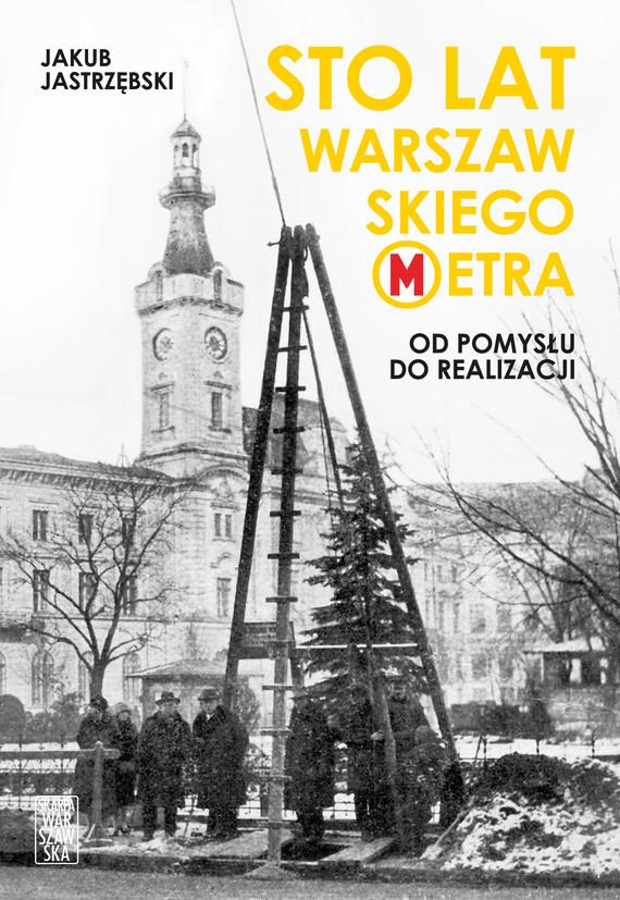 okładka Sto lat warszawskiego metra. Od pomysłu do realizacjiebook | epub, mobi | Jastrzębski Jakub