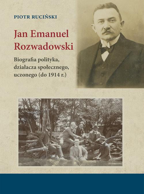 okładka Jan Emanuel Rozwadowski Biografia polityka, działacza społecznego, uczonego (do 1914 r.)książka |  | Piotr Ruciński