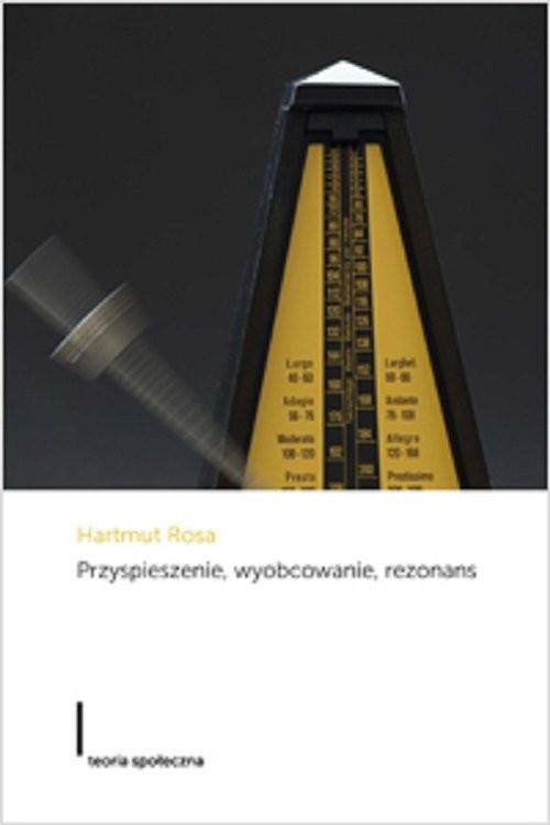 okładka Przyspieszenie wyobcowanie rezonans Projekt krytycznej teorii późnonowoczesnej czasowościksiążka      Hartmut Rosa