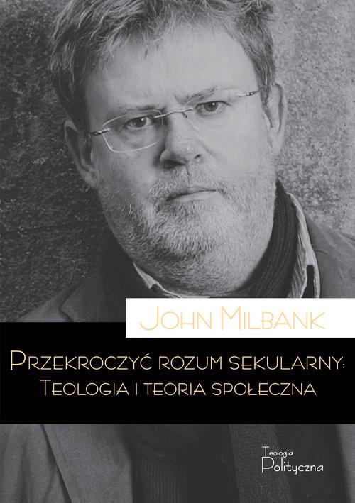 okładka Przekroczyć rozum sekularny Teologia i teoria sekularnaksiążka      Milbank John