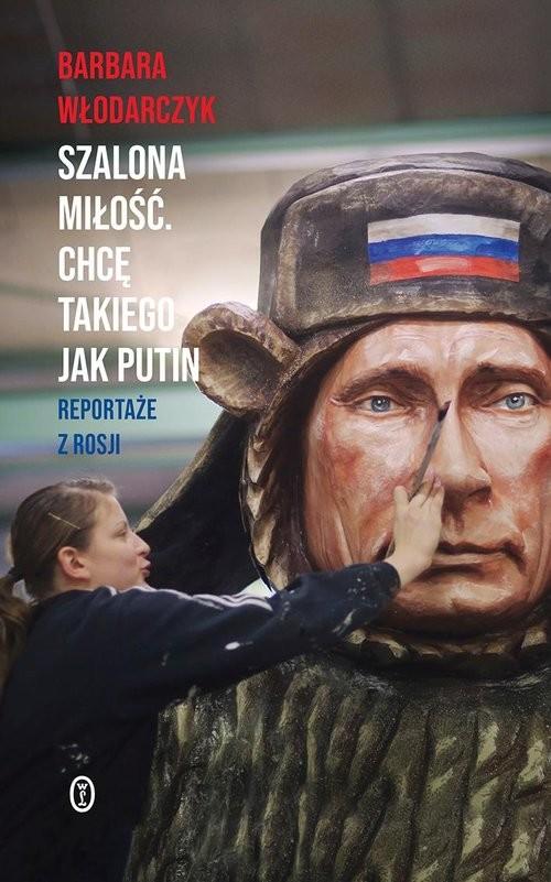 okładka Szalona miłość Chcę takiego jak Putin Reportaże z Rosjiksiążka |  | Barbara Włodarczyk