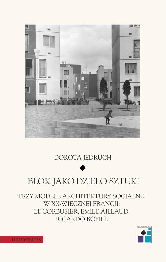 okładka Blok jako dzieło sztuki. Trzy modele architektury socjalnej w XX-wiecznej Francji: Le Corbusier, Emile Aillaud, Ricardo Bofillebook | epub, mobi | Dorota  Jędruch