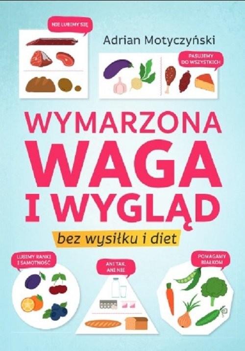 okładka Wymarzona waga i wygląd Bez wysiłku i dietksiążka |  | Motyczyński Adrian