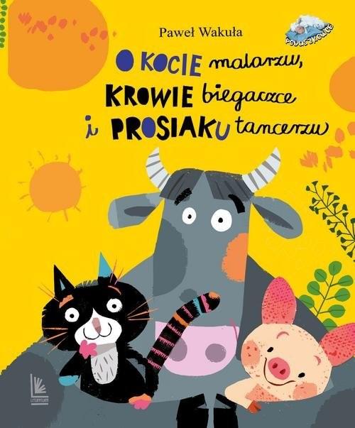 okładka O kocie malarzu krowie biegaczce i prosiaku tancerzuksiążka |  | Paweł Wakuła