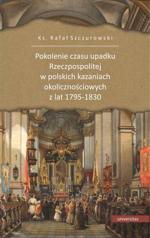 okładka Pokolenie czasu upadku Rzeczpospolitej w polskich kazaniach okolicznościowych z lat 1795-1830książka      Rafał ks. Szczurowski