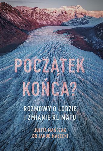okładka Początek końca? Rozmowy o lodzie i zmianie klimatuksiążka      Julita Mańczak, Jakub Małecki