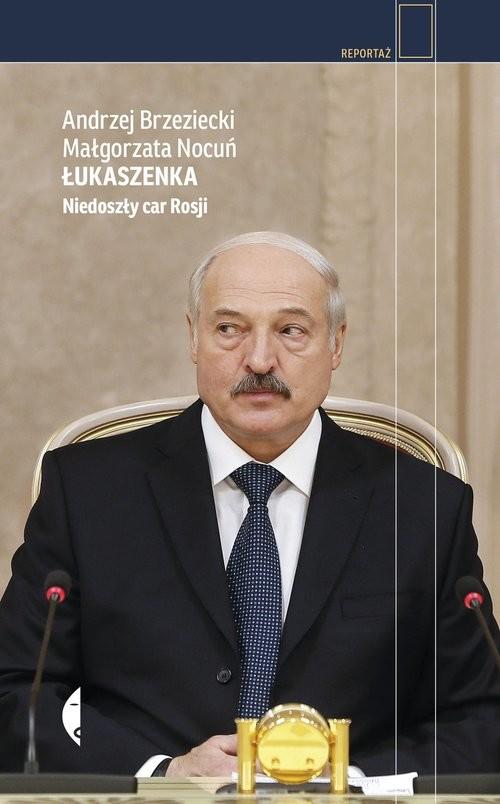 okładka Łukaszenka Niedoszły car Rosjiksiążka      Andrzej Brzeziecki, Małgorzata Nocuń