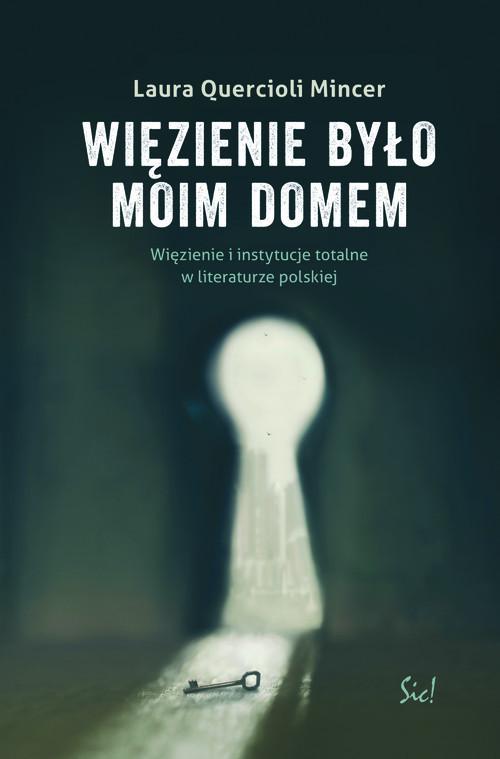 okładka Więzienie  było moim domem Więzienie i instytucje totalne w literaturze polskiejksiążka      Mincer Laura Quercioli