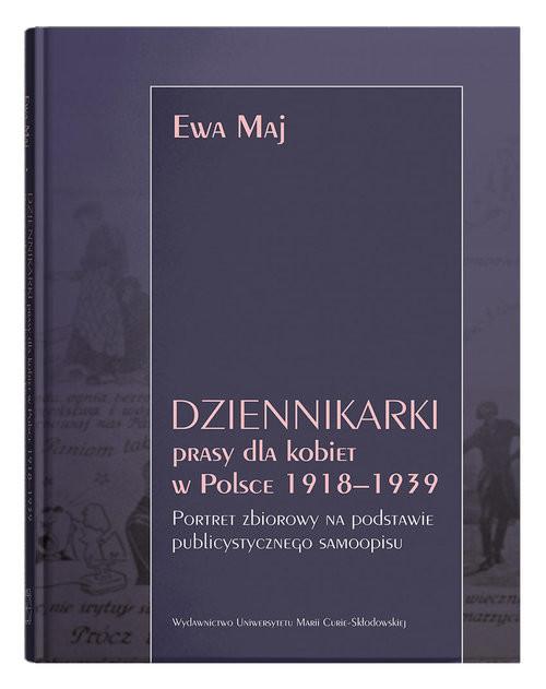 okładka Dziennikarki prasy dla kobiet w Polsce 1918-1939. Portret zbiorowy na podstawie publicystycznego samksiążka |  | Maj Ewa