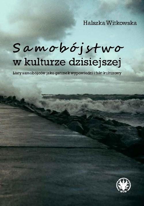 okładka Samobójstwo w kulturze dzisiejszej Listy samobójców jako gatunek wypowiedzi i fakt kulturowyksiążka      Witkowska Halszka