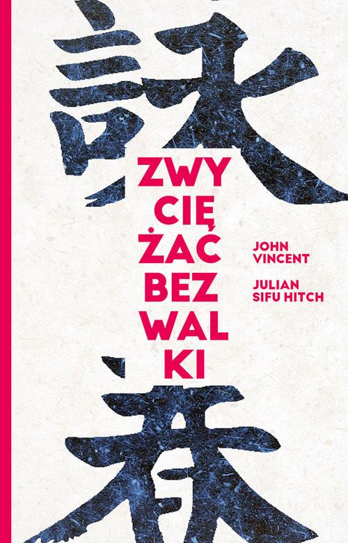 okładka Zwyciężać bez walki Jak osiągnąć sukces dzięki starożytnej chińskiej sztuce Wing Tsun?książka |  | Vincent John, Julian Hitch Sifu