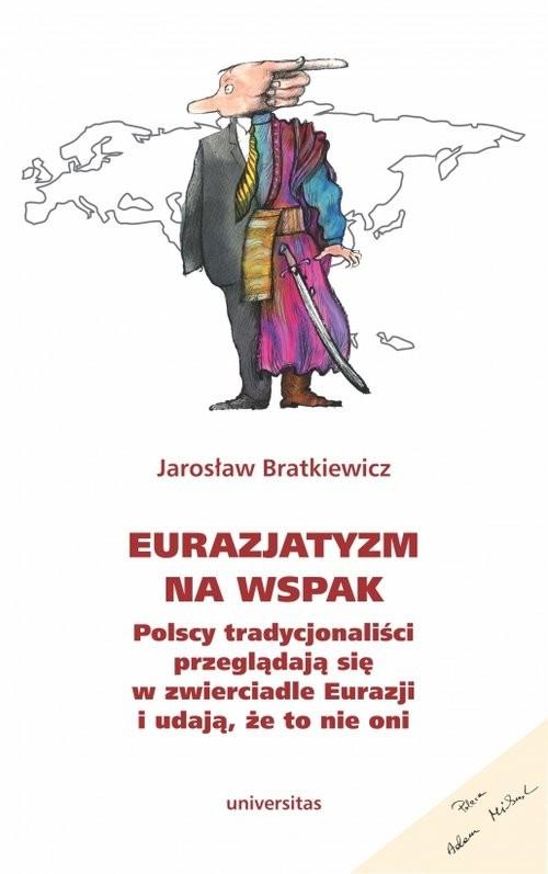 okładka Eurazjatyzm na wspak Polscy tradycjonaliści przeglądają się w zwierciadle Eurazji i udają, że to nie oniksiążka      Bratkiewicz Jarosław