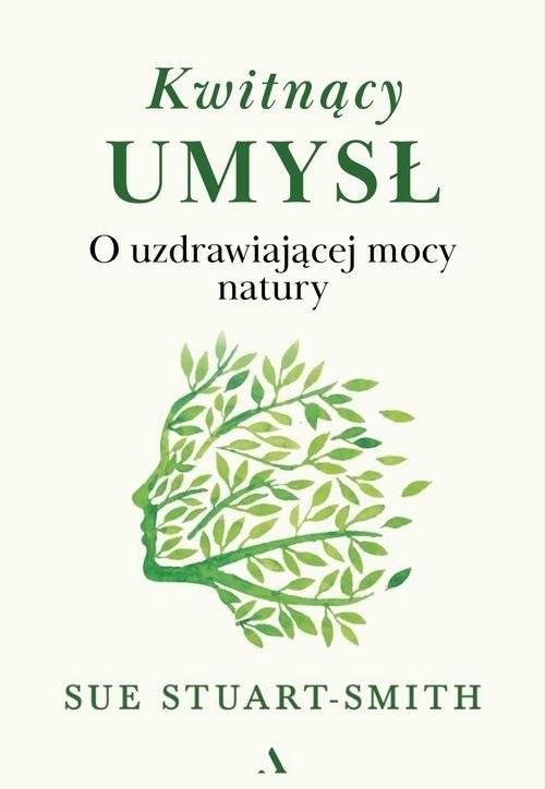 okładka Kwitnący umysł O uzdrawiającej mocy naturyksiążka      Stuart-Smith Sue