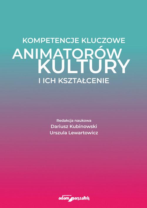 okładka Kompetencje kluczowe animatorów kultury i ich kształcenieksiążka |  | Dariusz Kubinowski (red.), Lewartowicz Urszula