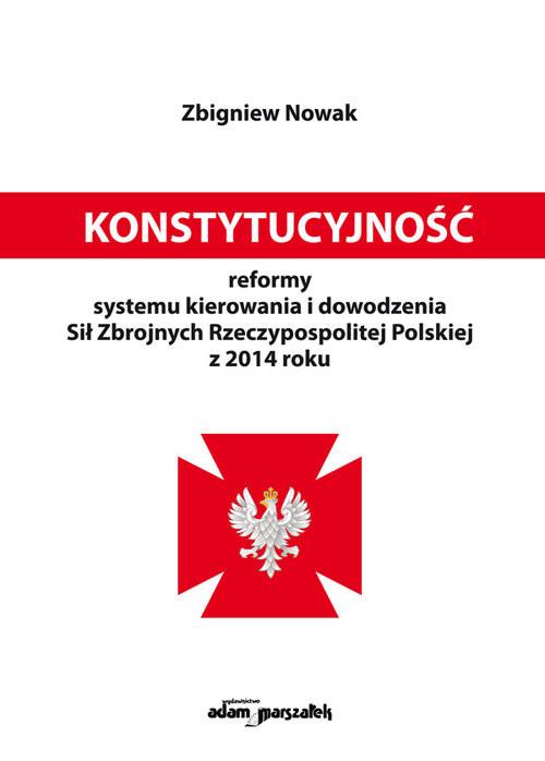 okładka Konstytucyjność reformy systemu kierowania i dowodzenia Sił Zbrojnych Rzeczypospolitej Polskiej z 20książka |  | Zbigniew  Nowak