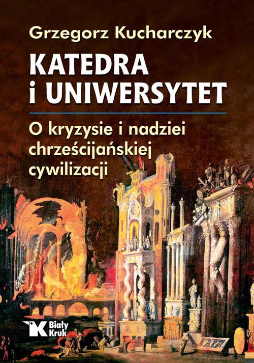okładka Katedra i uniwersytet. O kryzysie i nadziei chrześcijańskiej cywilizacjiksiążka |  | Grzegorz  Kucharczyk