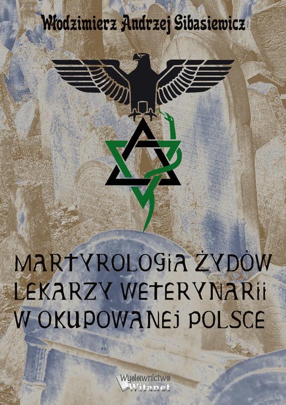okładka Martyrologia Żydów lekarzy weterynarii w okupowanej Polsceebook | epub, mobi | Włodzimierz A. Gibasiewicz