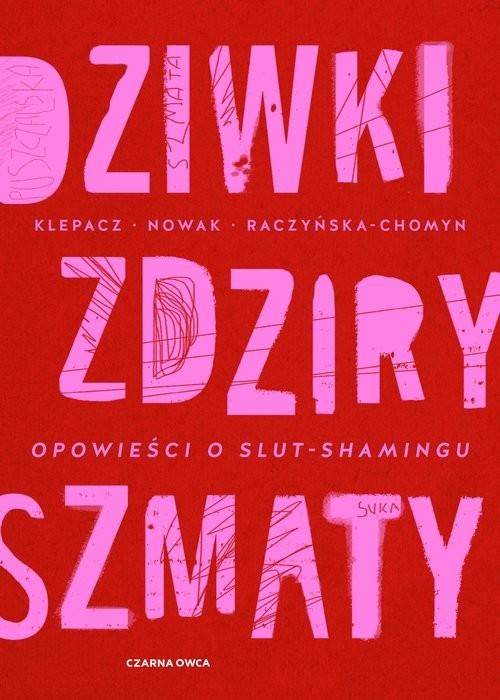 okładka Dziwki, zdziry, szmaty Opowieści o slut-shaminguksiążka      Paulina Klepacz, Aleksandra Nowak, Kamila Raczyńska-Chomyn