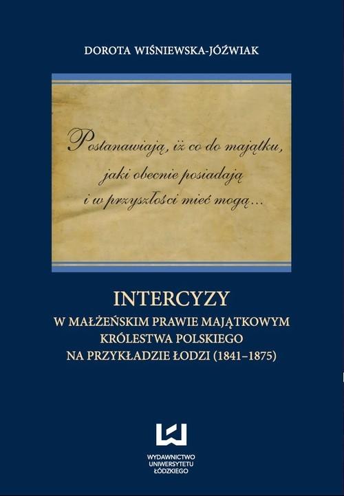 okładka Postanawiają, iż co do majątku, jaki obecnie posiadają  i w przyszłości mieć mogą... Intercyzy w małżeńskim prawie majątkowym Królestwa Polskiego na przykładzie Łodzi (1841-1875)ebook   pdf   Dorota Wiśniewska-Jóźwiak