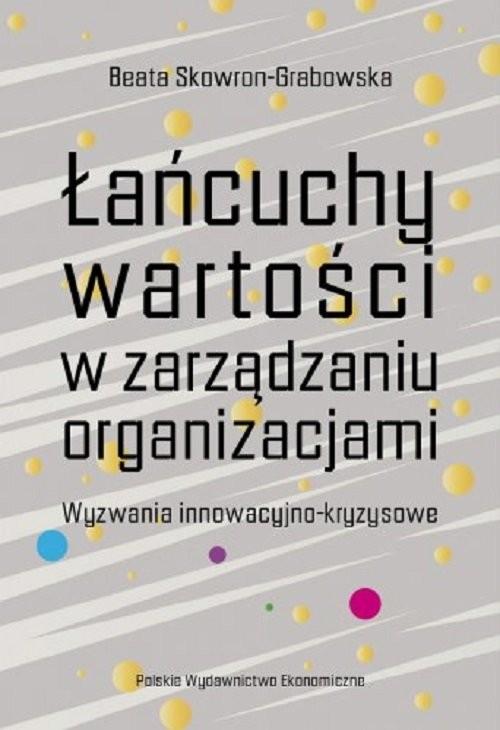 okładka Łańcuchy wartości w zarządzaniu organizacjami. Wyzwania innowacyjno-kryzysoweksiążka |  | Beata Skowron-Grabowska