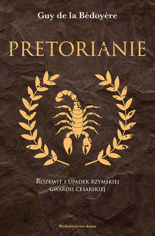 okładka Pretorianie Rozkwit i upadek rzymskiej gwardii cesarskiejksiążka      la Bedoyere Guy de