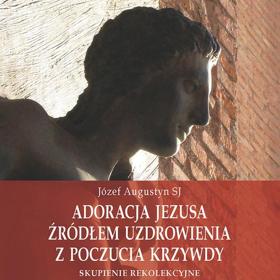 okładka Adoracja Jezusa źródłem uzdrowienia z poczucia krzywdyaudiobook | MP3 | Józef Augustyn SJ