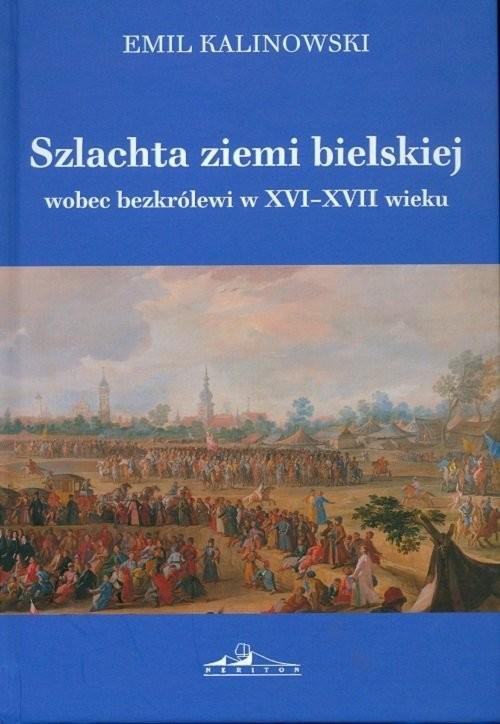 okładka Szlachta ziemi bielskiej wobec bezkrólewi w XVI-XVII wiekuksiążka |  | Kalinowski Emil