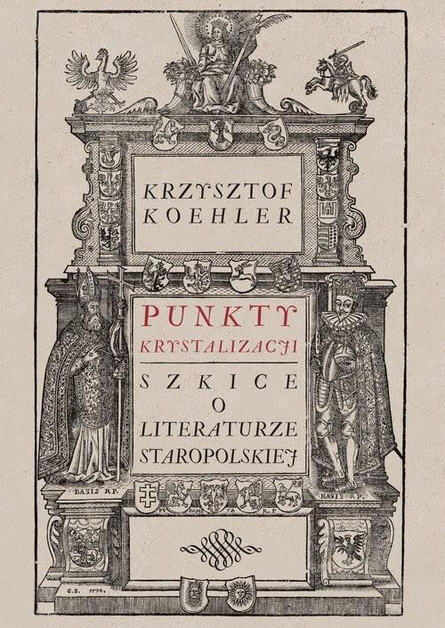 okładka Punkty krystalizacji Szkice o literaturze staropolskiejksiążka      Krzysztof Koehler
