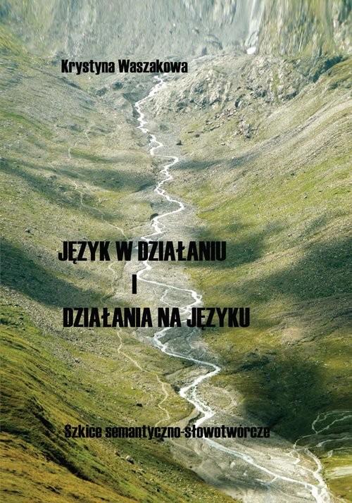 okładka Język w działaniu i działania na języku Szkice semantyczno-słowotwórczeksiążka      Waszakowa Krystyna