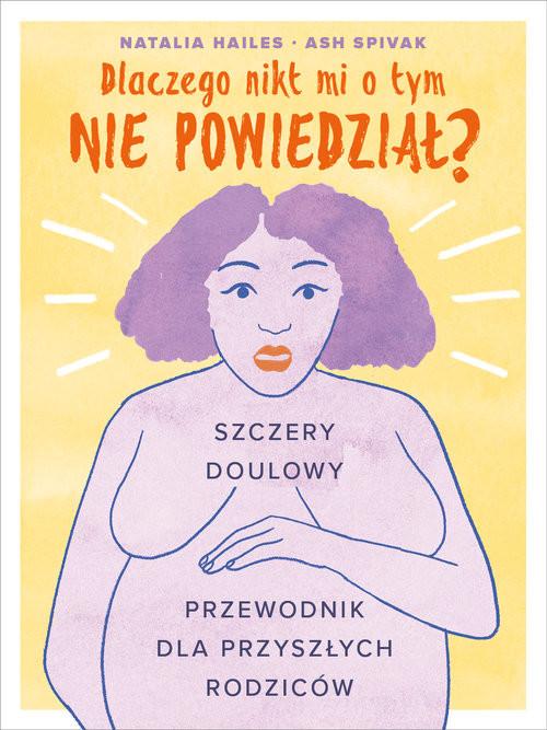 okładka Dlaczego nikt mi tego nie powiedział? Szczery doulowy przewodnik dla przyszłych rodzicówksiążka |  | Natalia Hailes, Ash Spivak