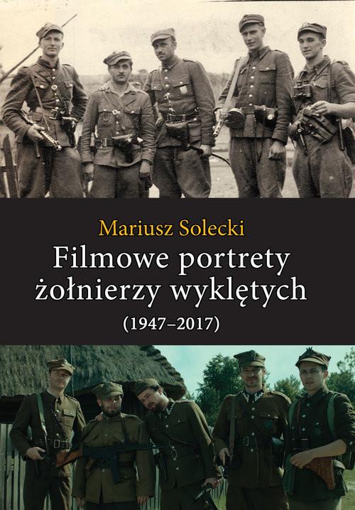 okładka Filmowe portrety żołnierzy wyklętych (1947-2017)książka |  | Mariusz Solecki