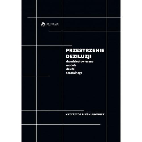okładka Przestrzenie deziluzji Dwudziestowieczne modele dzieła teatralnegoksiążka |  | Pleśniarowicz Krzysztof