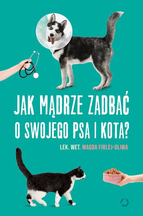 okładka Jak mądrze zadbać o swojego psa i kota?książka      Firlej-Oliwa Magda