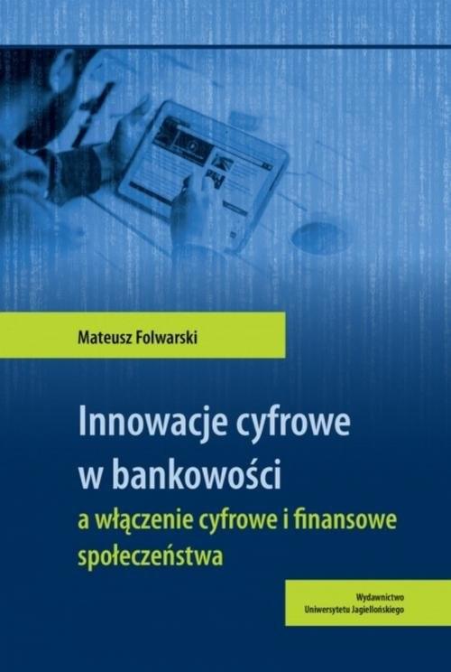 okładka Innowacje cyfrowe w bankowości a włączenie cyfrowe i finansowe społeczeństwaksiążka      Folwarski Mateusz